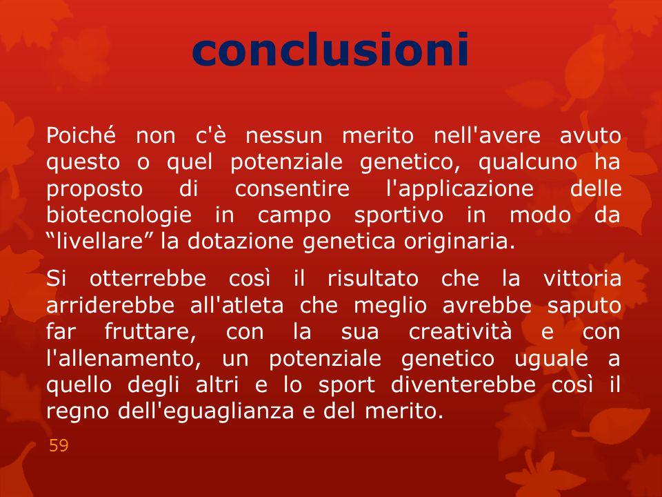 conclusioni Poiché non c è nessun merito nell avere avuto questo o quel potenziale genetico, qualcuno ha proposto di consentire l applicazione delle biotecnologie in campo sportivo in modo da livellare la dotazione genetica originaria.