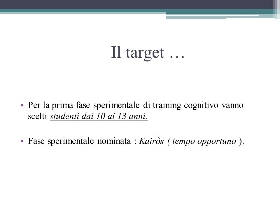 Il target … Per la prima fase sperimentale di training cognitivo vanno scelti studenti dai 10 ai 13 anni. Fase sperimentale nominata : Kairòs ( tempo