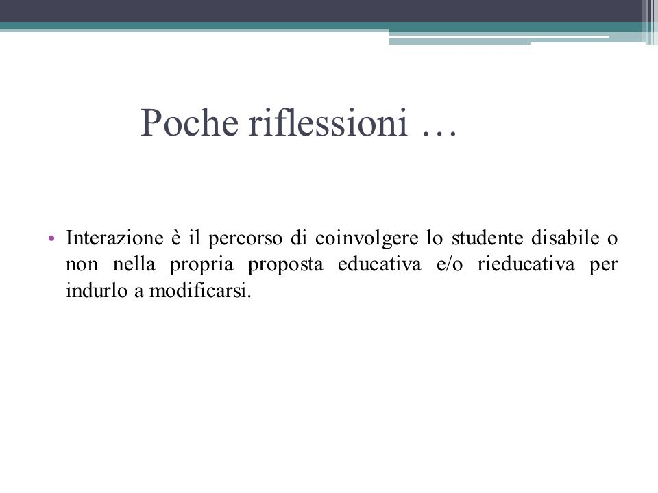 Poche riflessioni … Interazione è il percorso di coinvolgere lo studente disabile o non nella propria proposta educativa e/o rieducativa per indurlo a modificarsi.