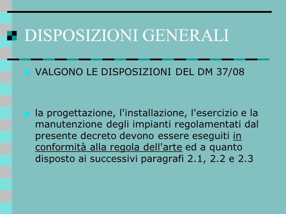 DISPOSIZIONI GENERALI VALGONO LE DISPOSIZIONI DEL DM 37/08 la progettazione, l'installazione, l'esercizio e la manutenzione degli impianti regolamenta