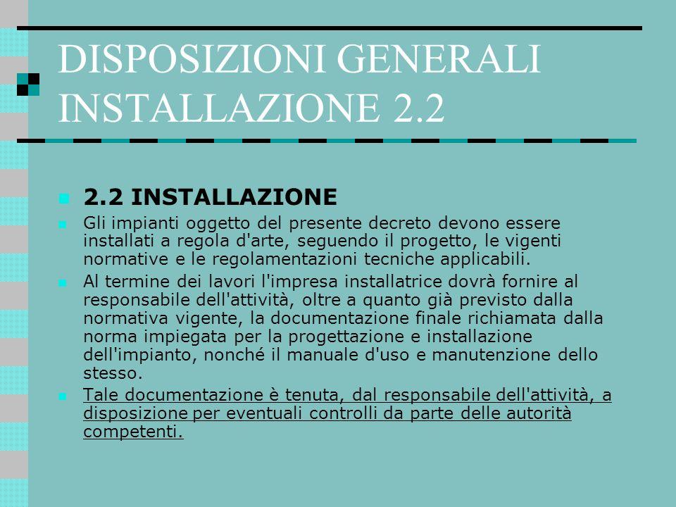 DISPOSIZIONI GENERALI INSTALLAZIONE 2.2 2.2 INSTALLAZIONE Gli impianti oggetto del presente decreto devono essere installati a regola d'arte, seguendo