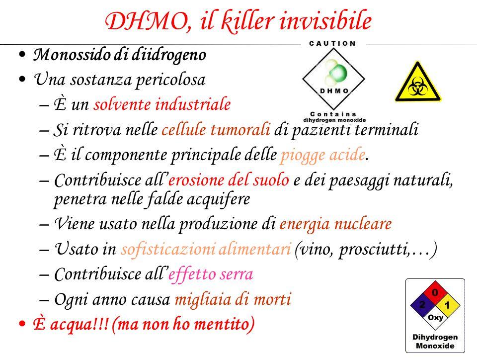 DHMO, il killer invisibile Monossido di diidrogeno Una sostanza pericolosa –È un solvente industriale –Si ritrova nelle cellule tumorali di pazienti t