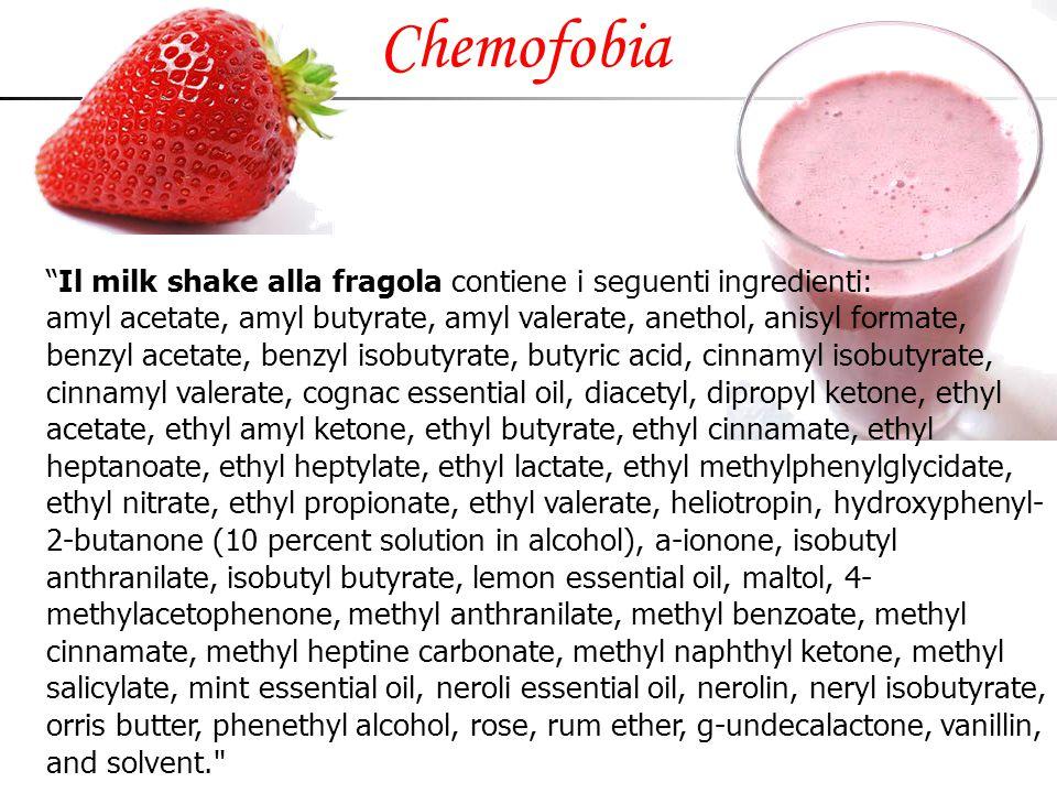 "Chemofobia ""Il milk shake alla fragola contiene i seguenti ingredienti: amyl acetate, amyl butyrate, amyl valerate, anethol, anisyl formate, benzyl ac"