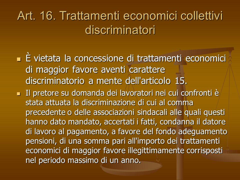 Art. 16. Trattamenti economici collettivi discriminatori È vietata la concessione di trattamenti economici di maggior favore aventi carattere discrimi
