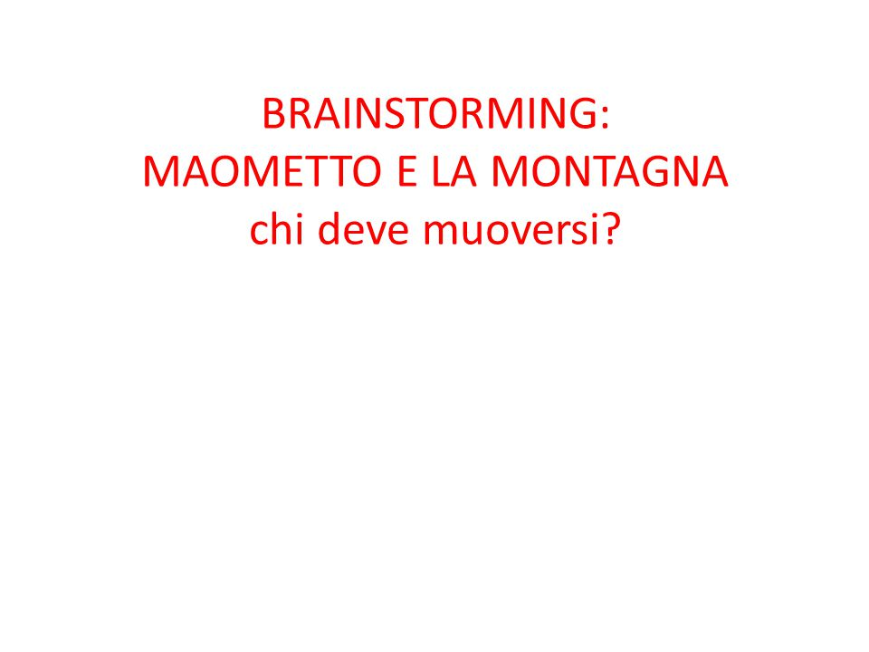 BRAINSTORMING: MAOMETTO E LA MONTAGNA chi deve muoversi?