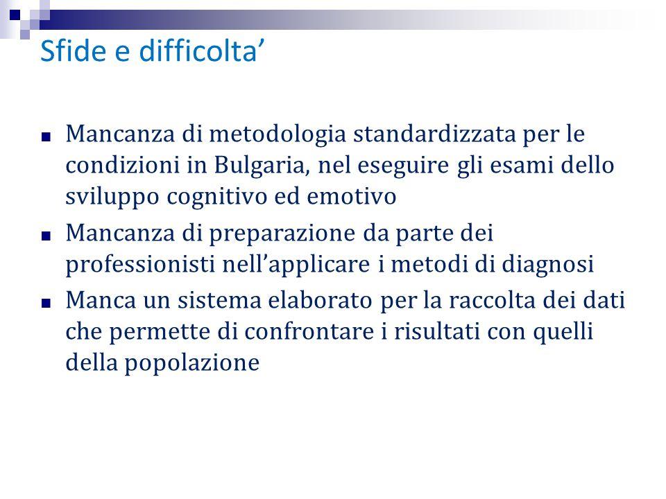 Sfide e difficolta' ■ Mancanza di metodologia standardizzata per le condizioni in Bulgaria, nel eseguire gli esami dello sviluppo cognitivo ed emotivo