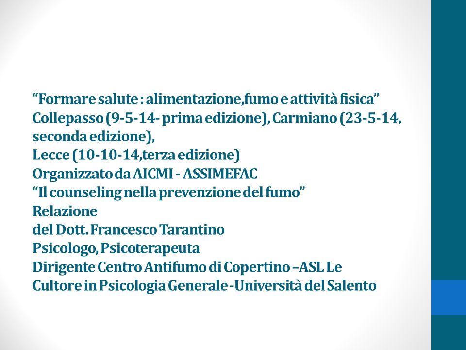 Formare salute : alimentazione,fumo e attività fisica Collepasso (9-5-14- prima edizione), Carmiano (23-5-14, seconda edizione), Lecce (10-10-14,terza edizione) Organizzato da AICMI - ASSIMEFAC Il counseling nella prevenzione del fumo Relazione del Dott.