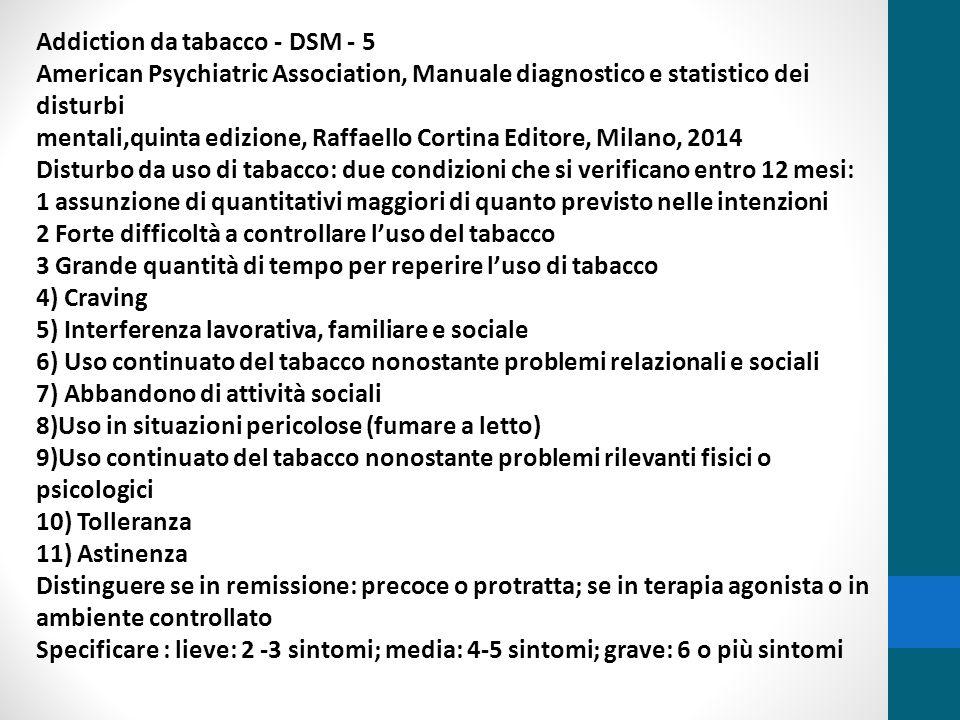 Addiction da tabacco DSM - 5 Astinenza da uso di tabacco: criteri A Uso quotidiano da diverse settimane B Brusca interruzione o (riduzione) seguita nelle 24 ore da : a) irritabilità, b) ansia, c) difficoltà di concentrazione, d) appetito aumentato, e) irrequietezza, f) umore depresso, e) insonnia C I segni del criterio B creano una situazione clinica rilevante o disfunzione sociale, lavorativa, ecc D I segni del criterio B non sono rapportabili ad altra condizione