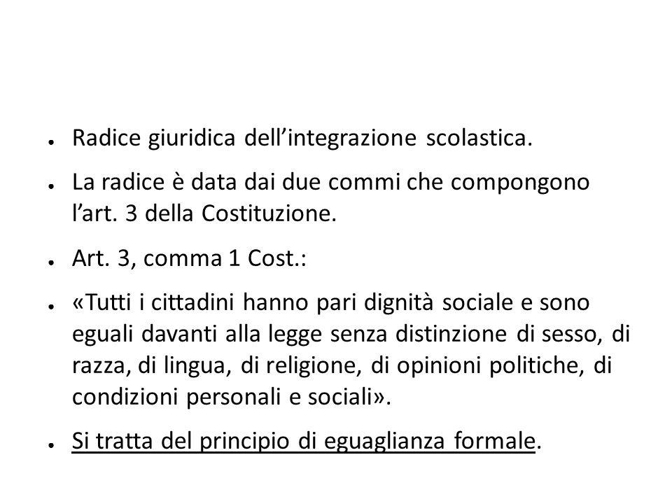 ● Radice giuridica dell'integrazione scolastica. ● La radice è data dai due commi che compongono l'art. 3 della Costituzione. ● Art. 3, comma 1 Cost.: