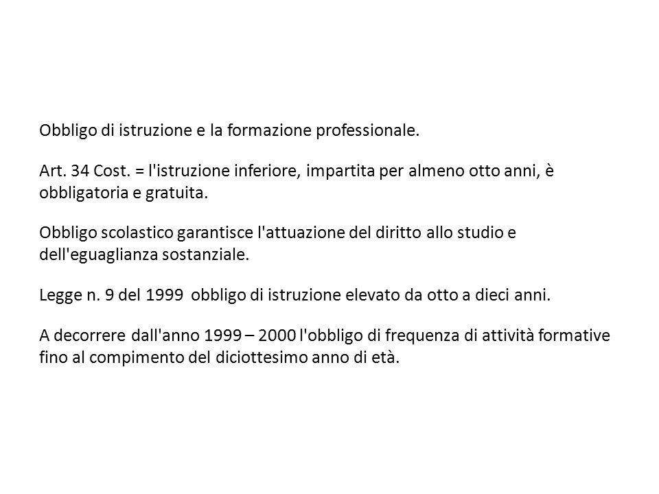 Obbligo di istruzione e la formazione professionale. Art. 34 Cost. = l'istruzione inferiore, impartita per almeno otto anni, è obbligatoria e gratuita