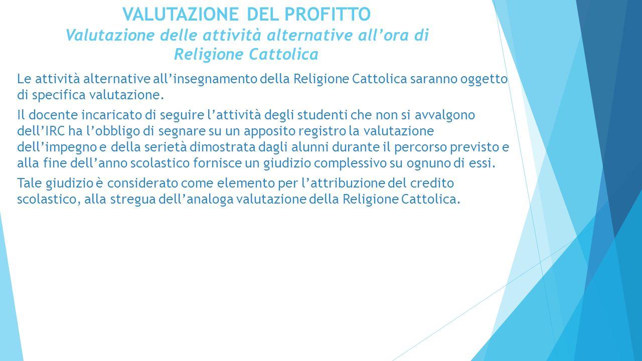 VALUTAZIONE DEL PROFITTO Valutazione delle attività alternative all'ora di Religione Cattolica Le attività alternative all'insegnamento della Religione Cattolica saranno oggetto di specifica valutazione.