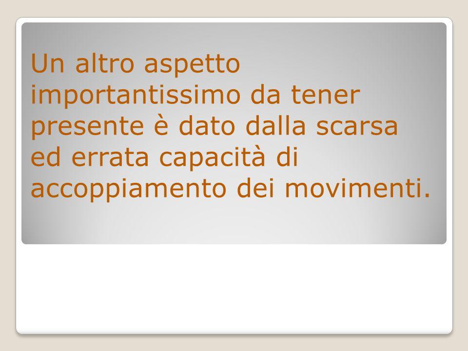 Un altro aspetto importantissimo da tener presente è dato dalla scarsa ed errata capacità di accoppiamento dei movimenti.