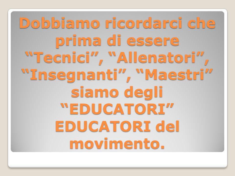 Dobbiamo ricordarci che prima di essere Tecnici , Allenatori , Insegnanti , Maestri siamo degli EDUCATORI EDUCATORI del movimento.