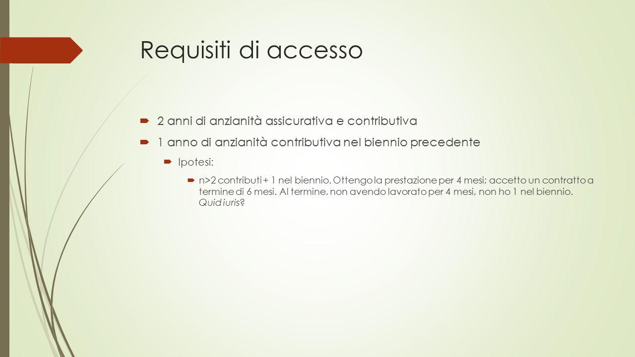 Requisiti di accesso  2 anni di anzianità assicurativa e contributiva  1 anno di anzianità contributiva nel biennio precedente  Ipotesi:  n>2 contributi + 1 nel biennio.
