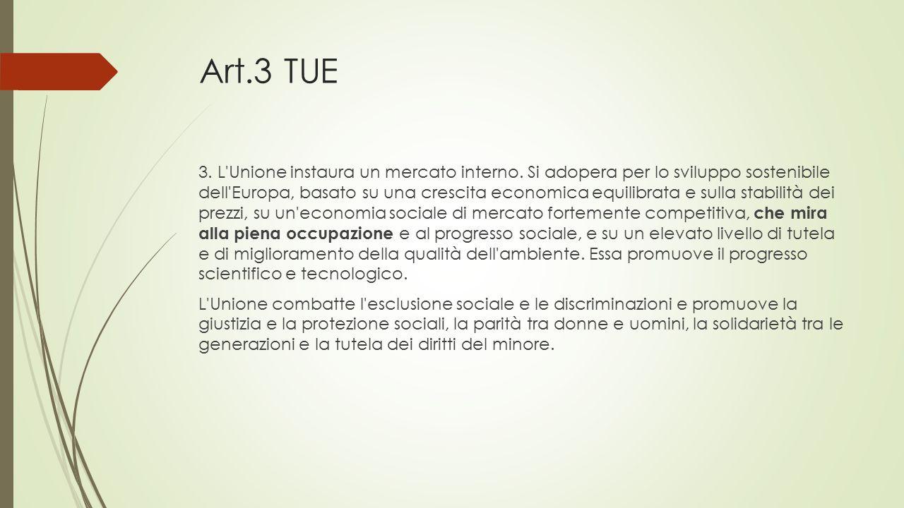 Art.3 TUE 3. L'Unione instaura un mercato interno. Si adopera per lo sviluppo sostenibile dell'Europa, basato su una crescita economica equilibrata e