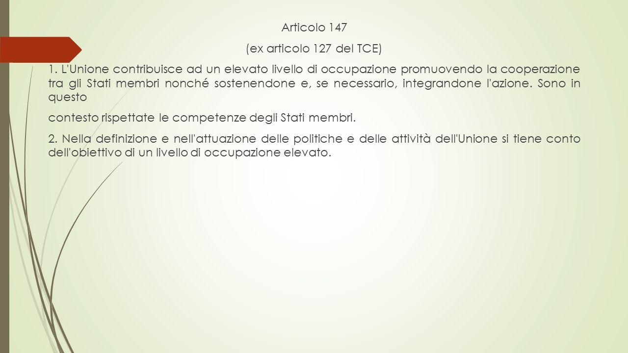Articolo 147 (ex articolo 127 del TCE) 1. L'Unione contribuisce ad un elevato livello di occupazione promuovendo la cooperazione tra gli Stati membri
