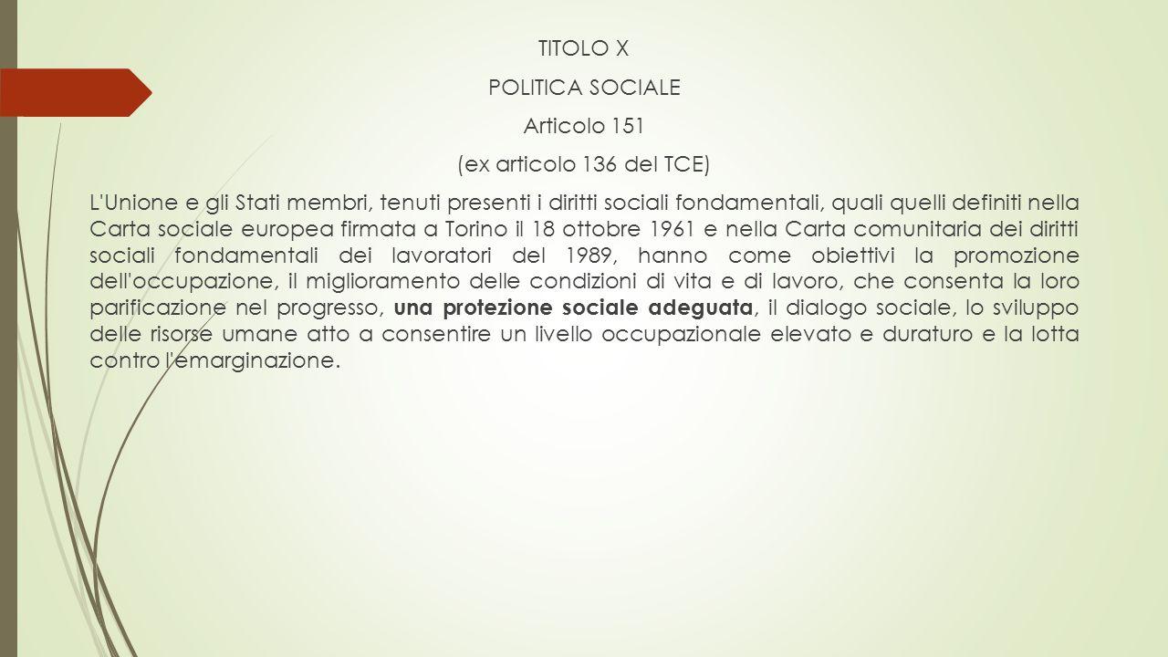TITOLO X POLITICA SOCIALE Articolo 151 (ex articolo 136 del TCE) L'Unione e gli Stati membri, tenuti presenti i diritti sociali fondamentali, quali qu