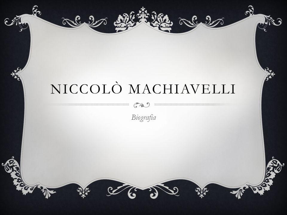NICCOLÒ MACHIAVELLI  Niccolò Machiavelli nacque a Firenze nel 1469 da una famiglia borghese di modesta agiatezza e di buone tradizioni culturali.