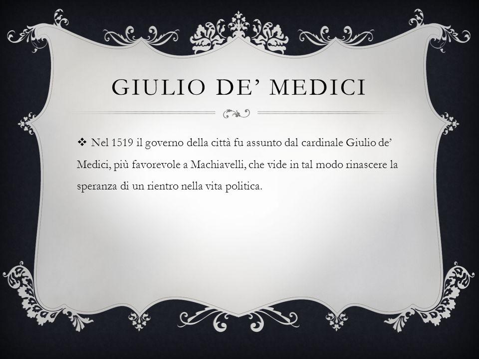 GIULIO DE' MEDICI  Nel 1519 il governo della città fu assunto dal cardinale Giulio de' Medici, più favorevole a Machiavelli, che vide in tal modo rin