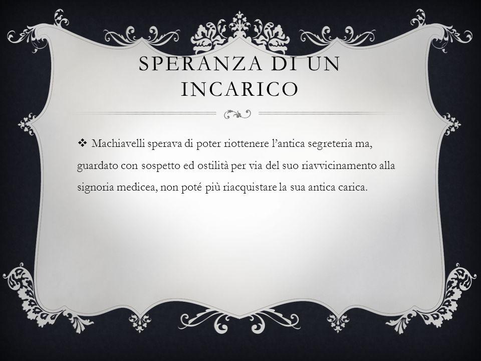 SPERANZA DI UN INCARICO  Machiavelli sperava di poter riottenere l'antica segreteria ma, guardato con sospetto ed ostilità per via del suo riavvicina