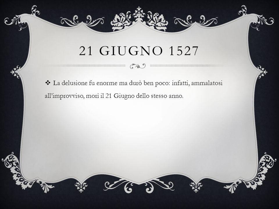 21 GIUGNO 1527  La delusione fu enorme ma durò ben poco: infatti, ammalatosi all'improvviso, morì il 21 Giugno dello stesso anno.