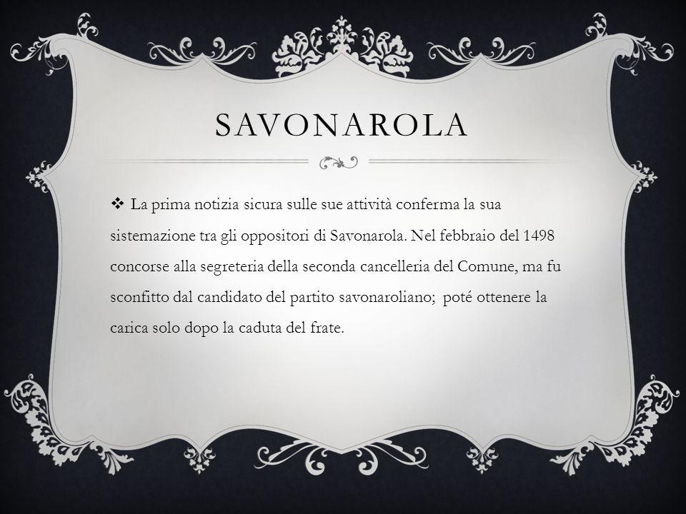 SAVONAROLA  La prima notizia sicura sulle sue attività conferma la sua sistemazione tra gli oppositori di Savonarola. Nel febbraio del 1498 concorse