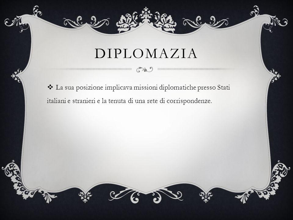 DIPLOMAZIA  La sua posizione implicava missioni diplomatiche presso Stati italiani e stranieri e la tenuta di una rete di corrispondenze.