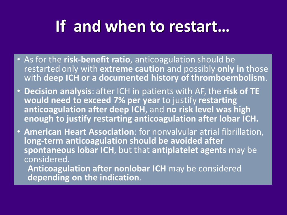 If and when to restart… As for the risk-benefit ratio, anticoagulation should be restarted only with extreme caution and possibly only in those with deep ICH or a documented history of thromboembolism.