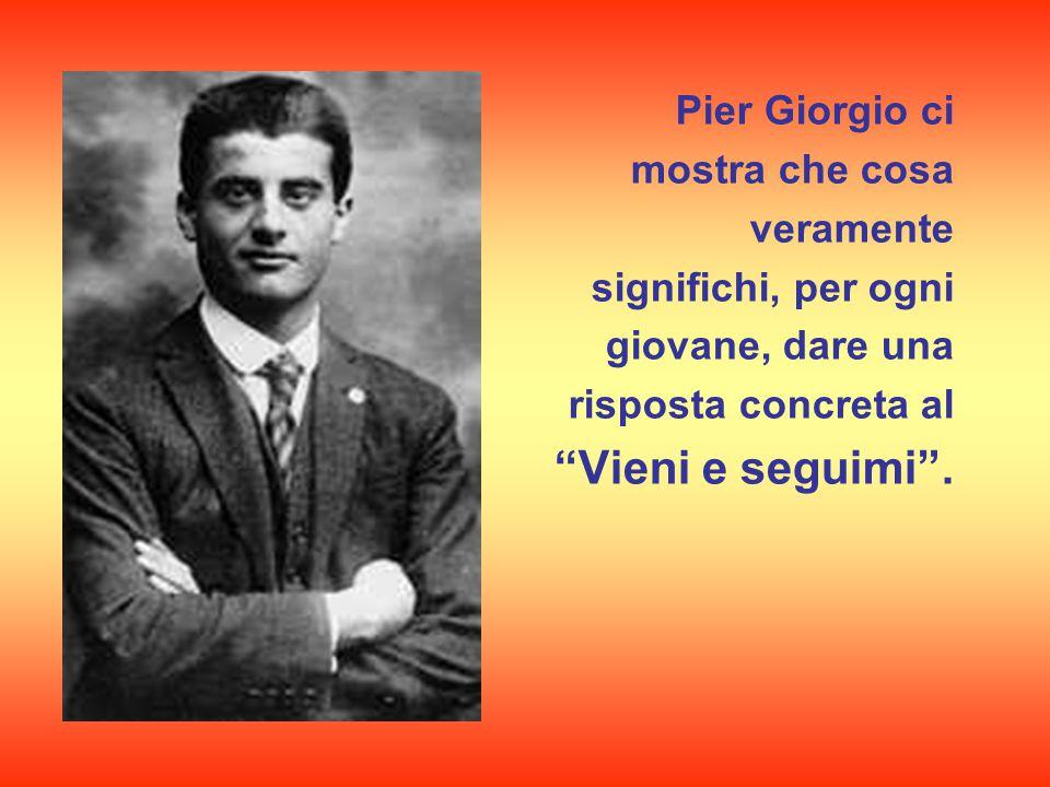 Pier Giorgio ci mostra che cosa veramente significhi, per ogni giovane, dare una risposta concreta al Vieni e seguimi .