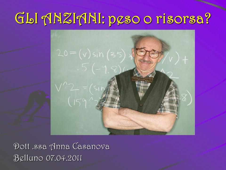 GLI ANZIANI: peso o risorsa? Dott.ssa Anna Casanova Belluno 07.04.2011