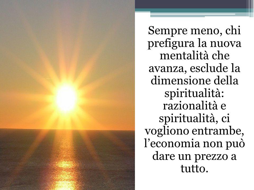 Sempre meno, chi prefigura la nuova mentalità che avanza, esclude la dimensione della spiritualità: razionalità e spiritualità, ci vogliono entrambe, l'economia non può dare un prezzo a tutto.