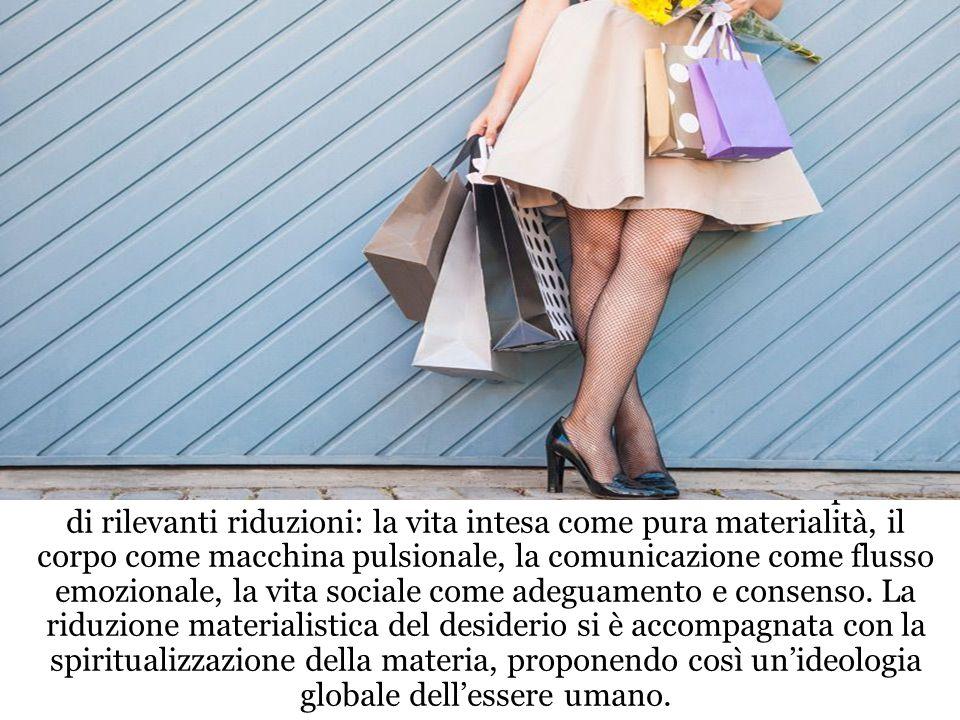 La società del consumo ha dato carne al desiderio ma a prezzo di rilevanti riduzioni: la vita intesa come pura materialità, il corpo come macchina pulsionale, la comunicazione come flusso emozionale, la vita sociale come adeguamento e consenso.