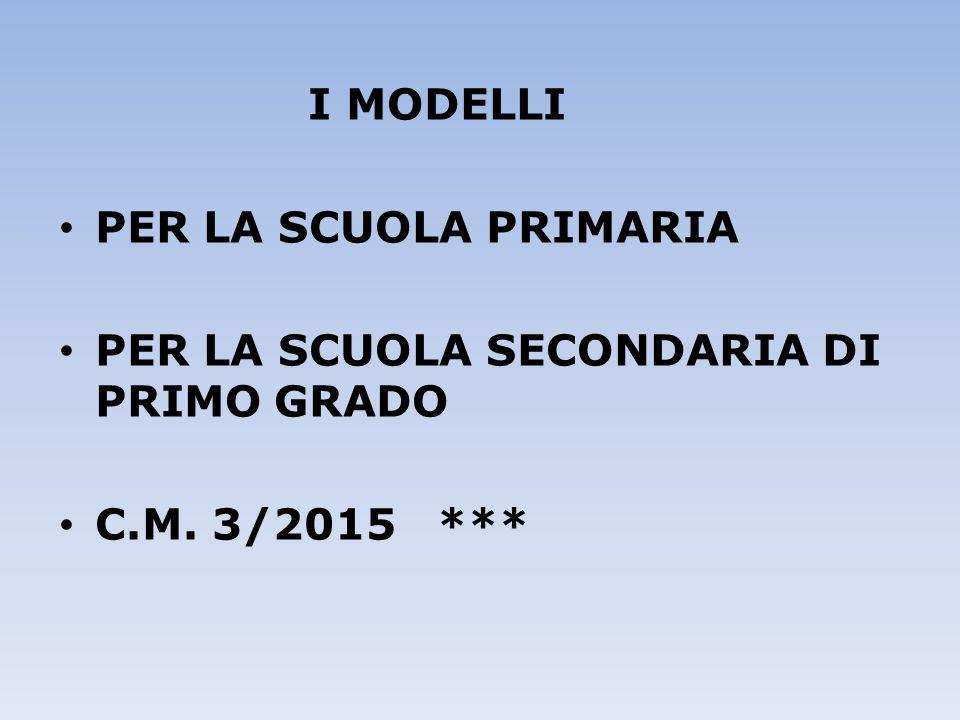 I MODELLI PER LA SCUOLA PRIMARIA PER LA SCUOLA SECONDARIA DI PRIMO GRADO C.M. 3/2015 ***