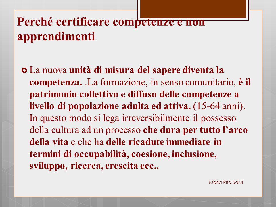 Perché certificare competenze e non apprendimenti  La nuova unità di misura del sapere diventa la competenza..La formazione, in senso comunitario, è