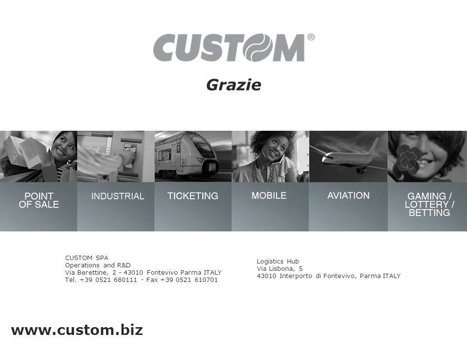 Grazie www.custom.biz CUSTOM SPA Operations and R&D Via Berettine, 2 - 43010 Fontevivo Parma ITALY Tel. +39 0521 680111 - Fax +39 0521 610701 Logistic