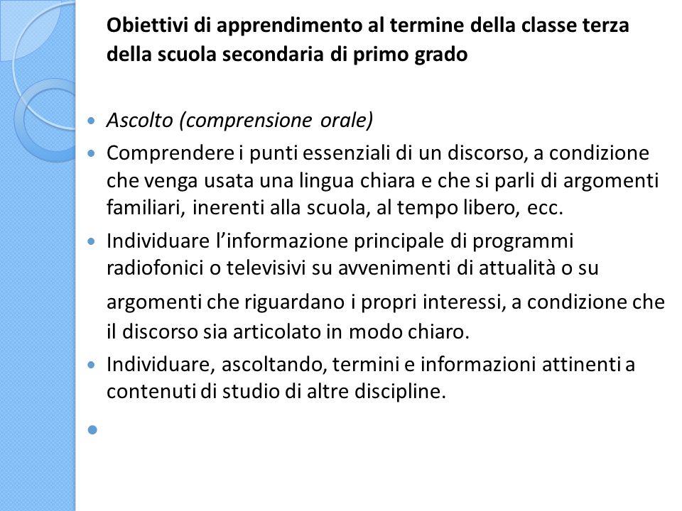 Obiettivi di apprendimento al termine della classe terza della scuola secondaria di primo grado Ascolto (comprensione orale) Comprendere i punti essen