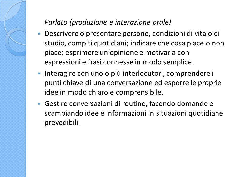 Parlato (produzione e interazione orale) Descrivere o presentare persone, condizioni di vita o di studio, compiti quotidiani; indicare che cosa piace