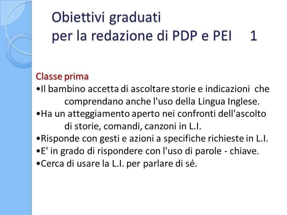 Obiettivi graduati per la redazione di PDP e PEI 1 Classe prima Il bambino accetta di ascoltare storie e indicazioni che comprendano anche l'uso della