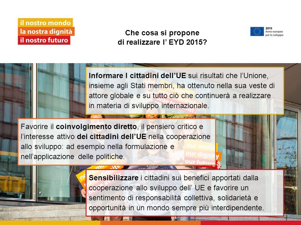 Che cosa si propone di realizzare l' EYD 2015? Sensibilizzare i cittadini sui benefici apportati dalla cooperazione allo sviluppo dell' UE e favorire
