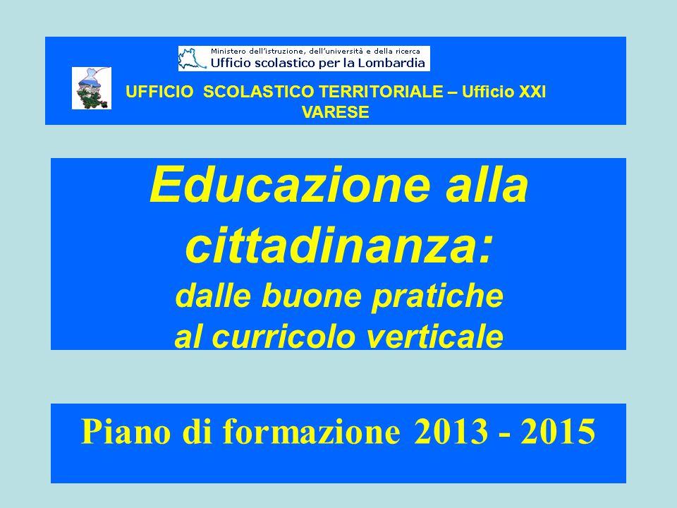 Educazione alla cittadinanza: dalle buone pratiche al curricolo verticale Piano di formazione 2013 - 2015 UFFICIO SCOLASTICO TERRITORIALE – Ufficio XXI VARESE