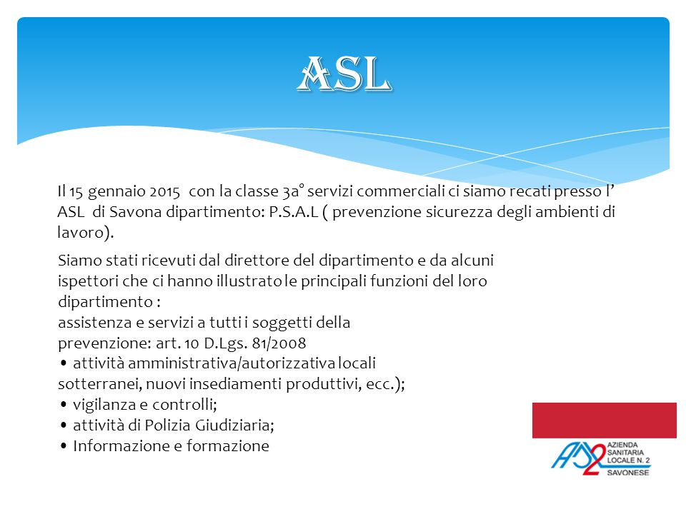 ASL Il 15 gennaio 2015 con la classe 3a° servizi commerciali ci siamo recati presso l' ASL di Savona dipartimento: P.S.A.L ( prevenzione sicurezza deg