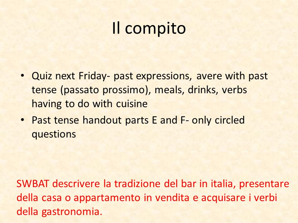 Quiz next Friday- past expressions, avere with past tense (passato prossimo), meals, drinks, verbs having to do with cuisine Past tense handout parts E and F- only circled questions Il compito SWBAT descrivere la tradizione del bar in italia, presentare della casa o appartamento in vendita e acquisare i verbi della gastronomia.