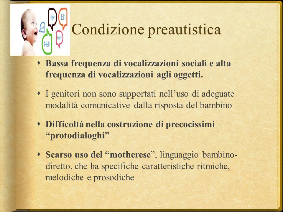 Condizione preautistica  Bassa frequenza di vocalizzazioni sociali e alta frequenza di vocalizzazioni agli oggetti.  I genitori non sono supportati