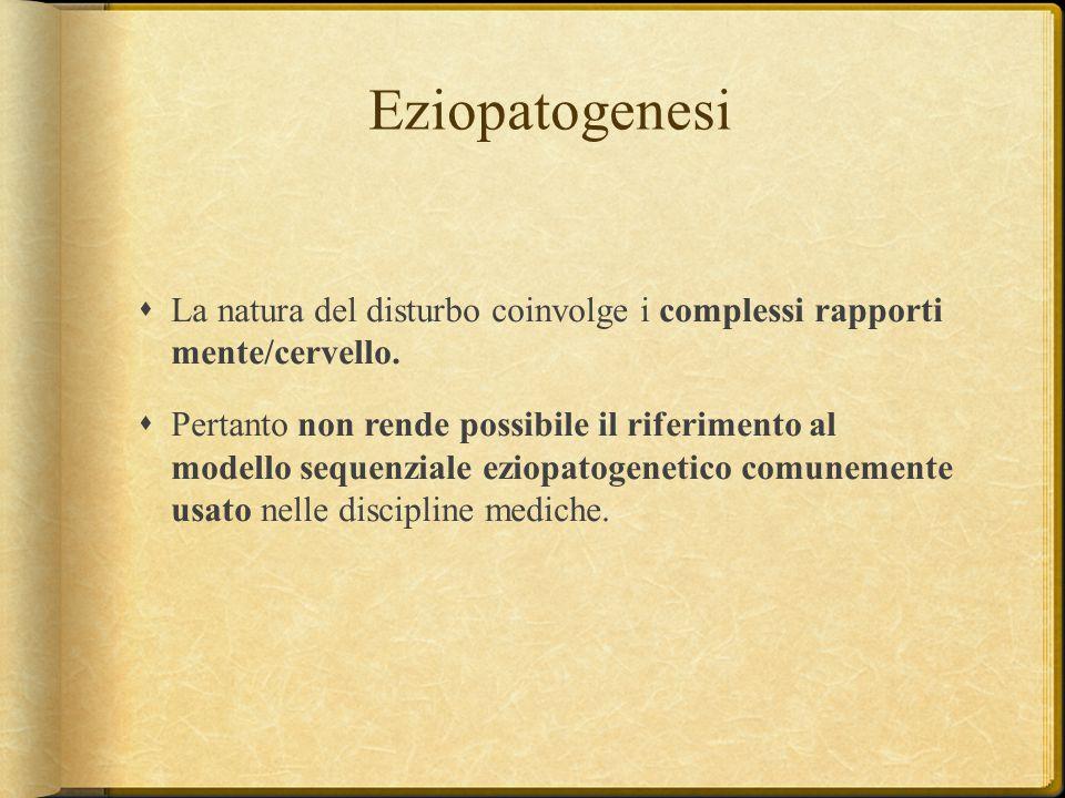 Eziopatogenesi  La natura del disturbo coinvolge i complessi rapporti mente/cervello.  Pertanto non rende possibile il riferimento al modello sequen