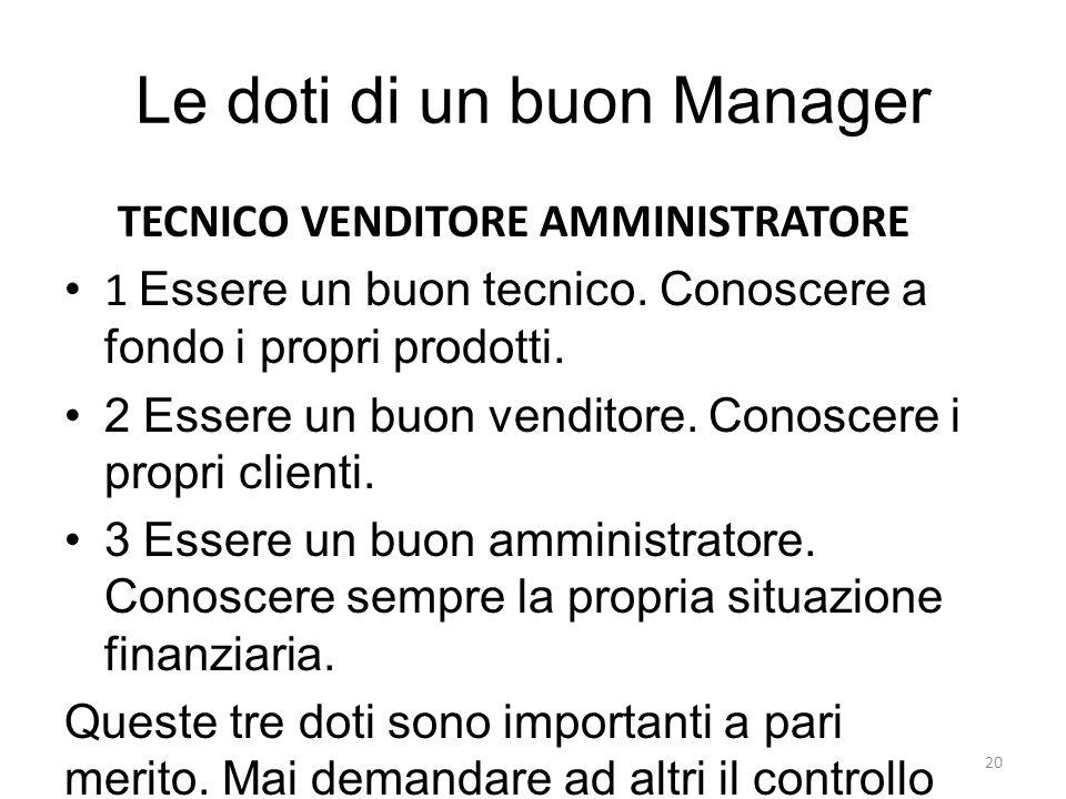 Le doti di un buon Manager TECNICO VENDITORE AMMINISTRATORE 1 Essere un buon tecnico. Conoscere a fondo i propri prodotti. 2 Essere un buon venditore.