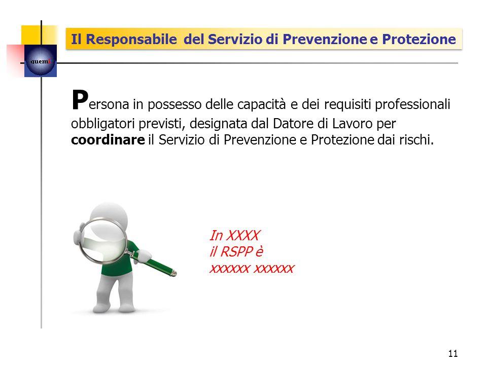 P ersona in possesso delle capacità e dei requisiti professionali obbligatori previsti, designata dal Datore di Lavoro per coordinare il Servizio di Prevenzione e Protezione dai rischi.