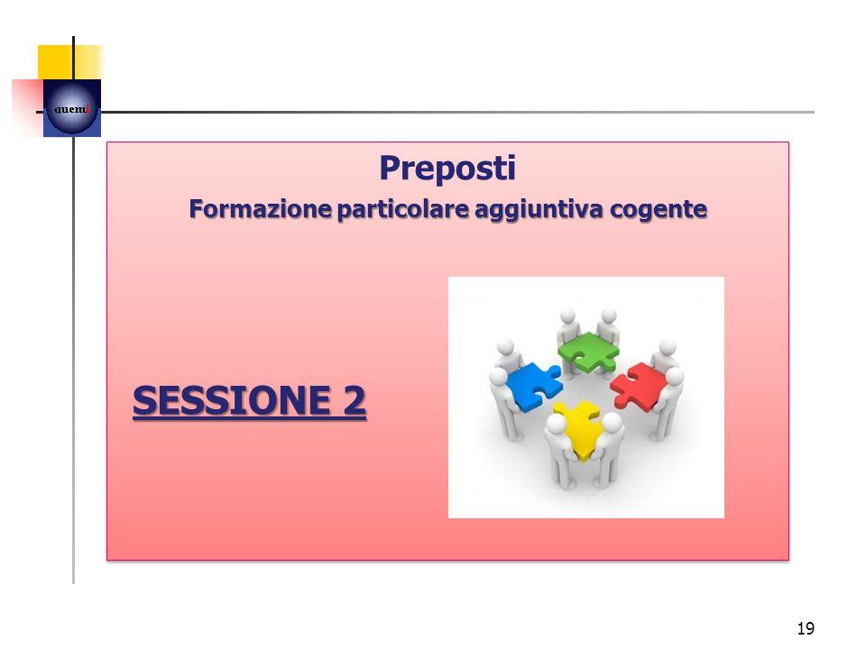 19 Preposti Formazione particolare aggiuntiva cogente SESSIONE 2 Preposti Formazione particolare aggiuntiva cogente SESSIONE 2