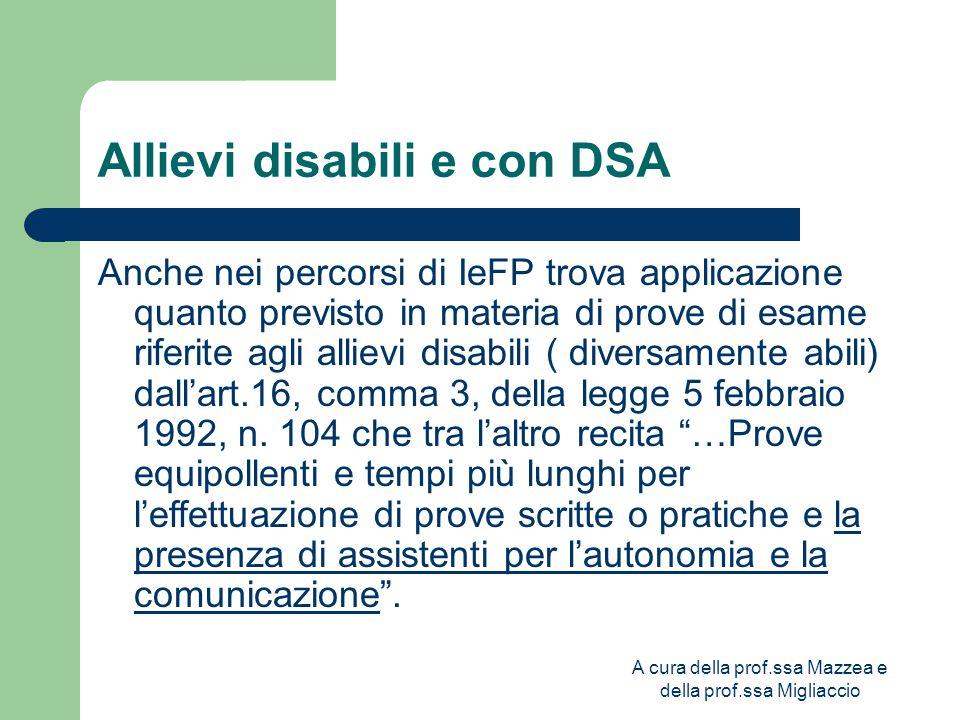 A cura della prof.ssa Mazzea e della prof.ssa Migliaccio Allievi disabili e con DSA Anche nei percorsi di IeFP trova applicazione quanto previsto in materia di prove di esame riferite agli allievi disabili ( diversamente abili) dall'art.16, comma 3, della legge 5 febbraio 1992, n.