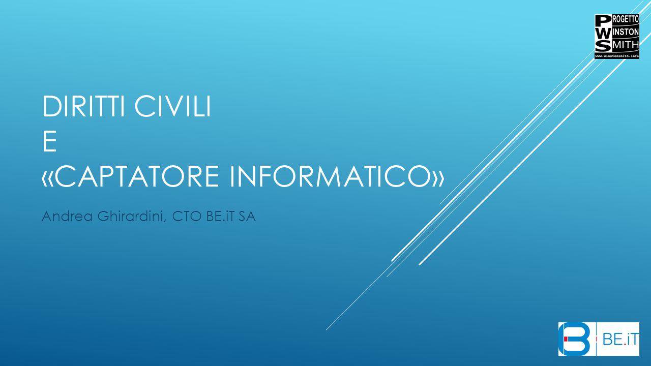 DIRITTI CIVILI E «CAPTATORE INFORMATICO» Andrea Ghirardini, CTO BE.iT SA