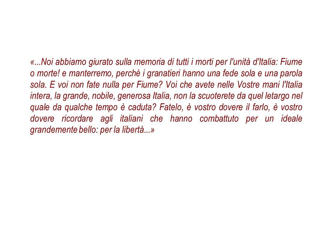 «...Noi abbiamo giurato sulla memoria di tutti i morti per l'unità d'Italia: Fiume o morte! e manterremo, perchè i granatieri hanno una fede sola e un